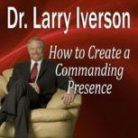 How to Create a Commanding Presence Learn Strategies for Presenting Powerfully & Persuasively, Dr. Larry Iverson, PhD