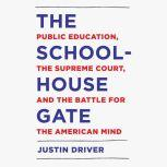 The Schoolhouse Gate Public Education, the Supreme Court, and the Battle for the American Mind, Justin Driver