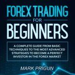 Forex Trading For Beginners: A Complete Guide from Basic Techniques to the Most Advanced Strategies to Become a Perfect Investor in the Forex Market, Mark Prigun
