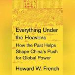 Everything Under the Heavens How the Past Helps Shape China's Push for Global Power, Howard W. French