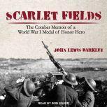 Scarlet Fields The Combat Memoir of a World War I Medal of Honor Hero, John Lewis Barkley