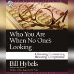 Who You Are When No One's Looking Choosing Consistency, Resisting Compromise, Bill Hybels