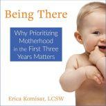 Being There Why Prioritizing Motherhood in the First Three Years Matters, Erica Komisar