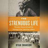 The Strenuous Life Teddy Roosevelt and the Making of the American Athlete, Ryan Swanson