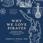 Why We Love Pirates The Hunt for Captain Kidd and How He Changed Piracy Forever, Rebecca Simon
