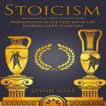 Stoicism: Introduction To The Stoic Way of Life: Beginners Guide To Mastery, Jason Gale