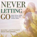 Never Letting Go Heal Grief with Help from the Other Side, Mark Anthony