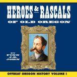 Heroes and Rascals of Old Oregon: Offbeat Oregon History Vol. 1, Finn J.D. John