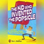 The Kid Who Invented the Popsicle And Other Surprising Stories about Inventions, Don L. Wulffson