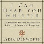 I Can Hear You Whisper An Intimate Journey through the Science of Sound and Language, Lydia Denworth