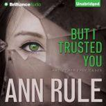 But I Trusted You And Other True Cases, Ann Rule