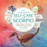 The Little Book of Self-Care for Scorpio Simple Ways to Refresh and Restore—According to the Stars, Constance Stellas