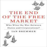The End of the Free Market Who Wins the War Between States and Corporations?, Ian Bremmer