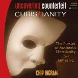 Uncovering Counterfeit Christianity The Pursuit of Authentic Christianity, Chip Ingram