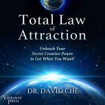 Total Law of Attraction Unleash Your Secret Creative Power to Get What You Want!, Dr. David Che