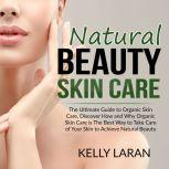 Natural Beauty Skin Care: The Ultimate Guide to Organic Skin Care, Discover How and Why Organic Skin Care is The Best Way to Take Care of Your Skin to Achieve Natural Beauty, Kelly Laran