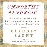 Unworthy Republic The Dispossession of Native Americans and the Road to Indian Territory, Claudio Saunt