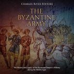 Byzantine Army, The: The History and Legacy of the Byzantine Empire's Military during the Middle Ages, Charles River Editors
