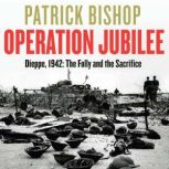 Operation Jubilee Dieppe, 1942: The Folly and the Sacrifice, Patrick Bishop