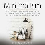 Minimalism Minimalism for Beginners. How to Live Happy While Needing Less in This Modern Material World, Ito Watanabe