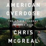 American Overdose The Opioid Tragedy in Three Acts, Chris McGreal