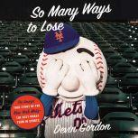 So Many Ways to Lose The Amazin' True Story of the New York Mets—the Best Worst Team in Sports, Devin Gordon