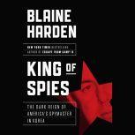 King of Spies The Dark Reign of America's Spymaster in Korea, Blaine Harden