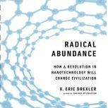 Radical Abundance How a Revolution in Nanotechnology Will Change Civilization, K. Eric Drexler