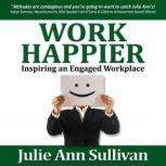 Work Happier Inspiring an Engaged Workplace, Julie Ann Sullivan