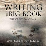 Writing the Big Book The Creation of A.A., William H. Schaberg