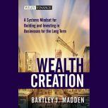 Wealth Creation A Systems Mindset for Building and Investing in Businesses for the Long Term, Bartley J. Madden