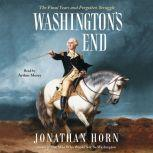 Washington's End The Final Years and Forgotten Struggle, Jonathan Horn