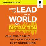How to Lead in a World of Distraction: Audio Bible Studies Maximizing Your Influence by Turning Down the Noise, Clay Scroggins