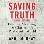 Saving Truth: Audio Lectures Finding Meaning and Clarity in a Post-Truth World, Abdu Murray