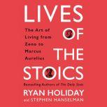 Lives of the Stoics The Art of Living from Zeno to Marcus Aurelius, Ryan Holiday