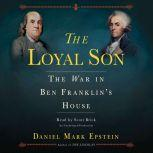 The Loyal Son The War in Ben Franklin's House, Daniel Mark Epstein