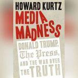Media Madness Donald Trump, the Press, and the War over the Truth, Howard Kurtz