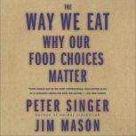 The Way We Eat Why Our Food Choices Matter, Peter Singer
