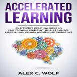 Accelerated Learning An Effective Practical Guide on How to Easily Learn Any Skill or Subject, Improve Your Memory, and Be More Productive, Alex C. Wolf