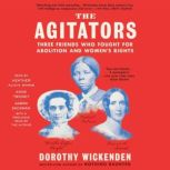 The Agitators Three Friends Who Fought for Abolition and Women's Rights, Dorothy Wickenden