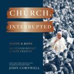 Church, Interrupted Havoc & Hope: The Tender Revolt of Pope Francis, John Cornwell