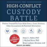 The High-Conflict Custody Battle Protect Yourself and Your Kids from a Toxic Divorce, False Accusations, and Parental Alienation, PhD Baker