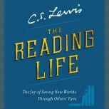 The Reading Life The Joy of Seeing New Worlds Through Others' Eyes, C. S. Lewis