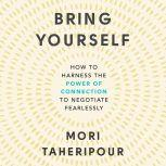 Bring Yourself How to Harness the Power of Connection to Negotiate Fearlessly, Mori Taheripour