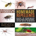 Homemade Repellents : Ultimate Guide To Homemade Repellents And Natural After Bites Remedies Safe Organic Repellents To Keep Away Bugs Like Ants,Mosquitoes,Roaches,Flies,Spiders & other Pests Indoors, Andrew Forrest