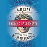 Caesar's Last Breath Decoding the Secrets of the Air Around Us, Sam Kean