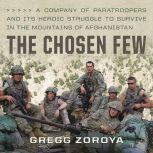 The Chosen Few A Company of Paratroopers and Its Heroic Struggle to Survive in the Mountains of Afghanistan, Gregg Zoroya