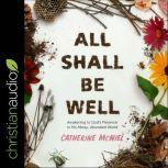 All Shall Be Well Awakening to God's Presence in His Messy, Abundant World, Catherine McNiel