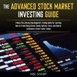 The Advanced Stock Market Investing Guide: Follow This Step by Step Beginners Trading Guide for Learning How to Trade Penny Stocks, Bonds, Options, Forex, and Shares; to Become a Stock Trader Today!, Neil Sharp