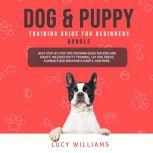 Dog & Puppy Training Guide for Beginners Bundle: Best Step-by-Step Dog Training Guide for Kids and Adults: Includes Potty Training, 101 Dog tricks, Eliminate Bad Behavior & Habits, and more., Lucy Williams